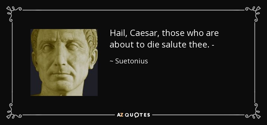 Hail, Caesar, those who are about to die salute thee. - - Suetonius