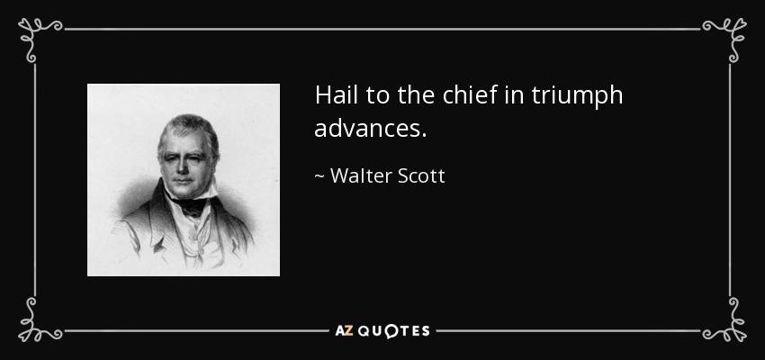 Hail to the chief in triumph advances. - Walter Scott