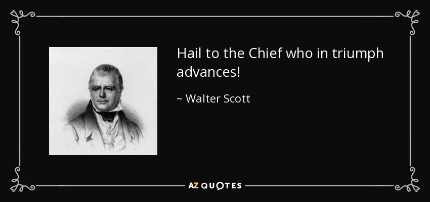 Hail to the Chief who in triumph advances! - Walter Scott