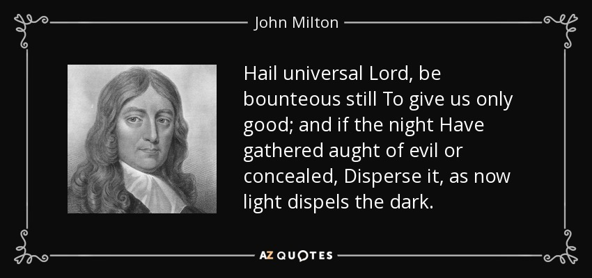 Hail universal Lord, be bounteous still To give us only good; and if the night Have gathered aught of evil or concealed, Disperse it, as now light dispels the dark. - John Milton