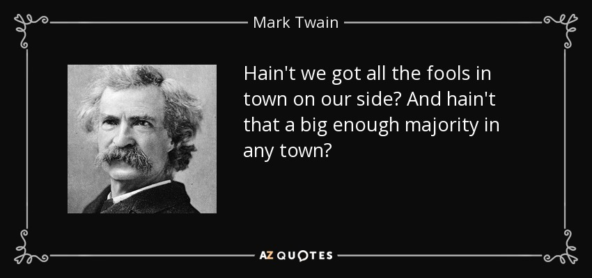 Hain't we got all the fools in town on our side? And hain't that a big enough majority in any town? - Mark Twain