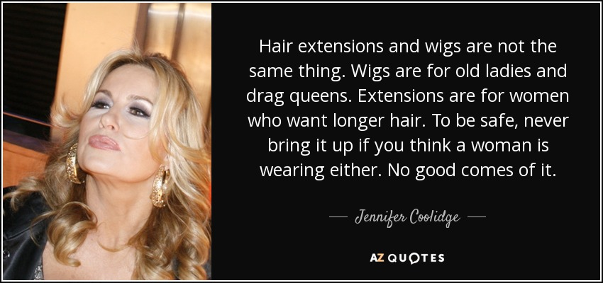 Top 8 hair extensions quotes a z quotes hair extensions and wigs are not the same thing wigs are for old ladies and drag queens extensions are for women who want longer hair pmusecretfo Images