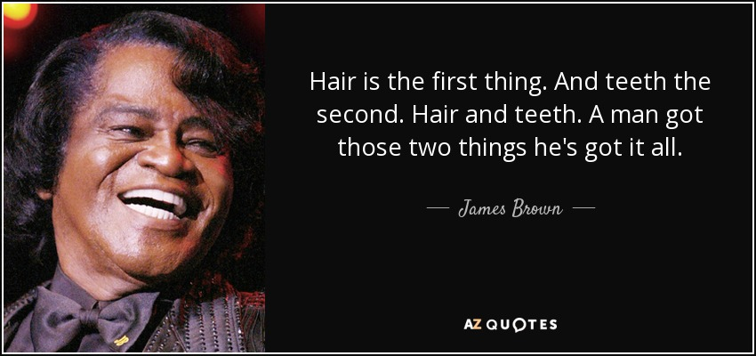 Hair is the first thing. And teeth the second. Hair and teeth. A man got those two things he's got it all. - James Brown