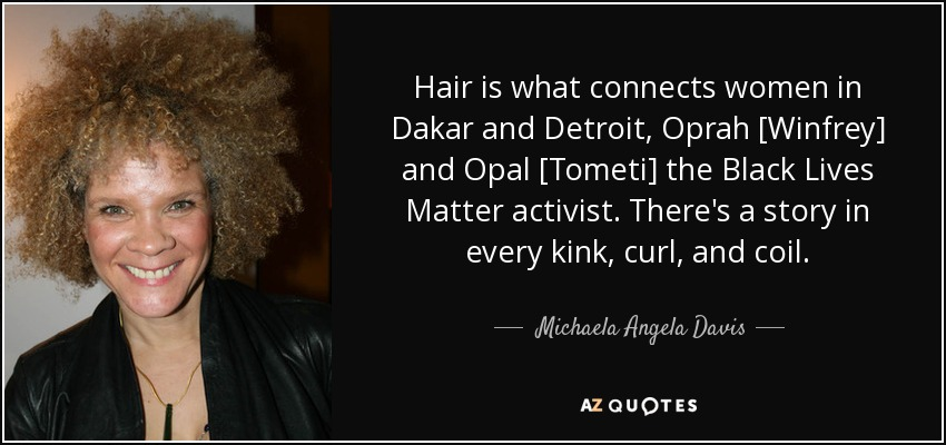 Hair is what connects women in Dakar and Detroit, Oprah [Winfrey] and Opal [Tometi] the Black Lives Matter activist. There's a story in every kink, curl, and coil. - Michaela Angela Davis