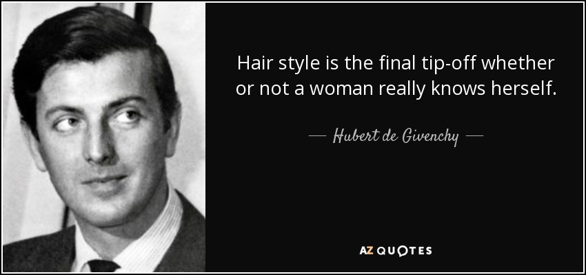 Hair style is the final tip-off whether or not a woman really knows herself. - Hubert de Givenchy