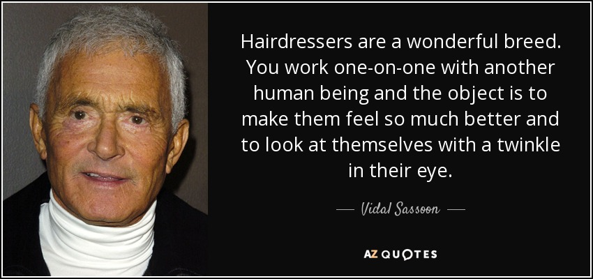 Hairdressers are a wonderful breed. You work one-on-one with another human being and the object is to make them feel so much better and to look at themselves with a twinkle in their eye. - Vidal Sassoon