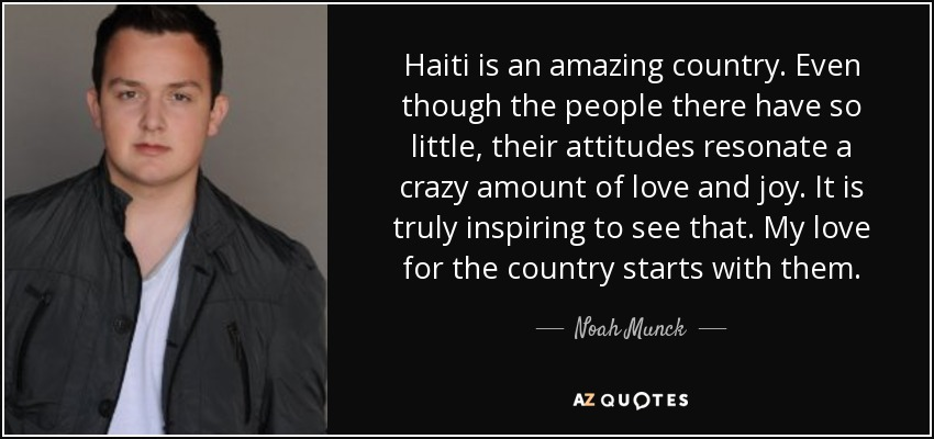 Haiti is an amazing country. Even though the people there have so little, their attitudes resonate a crazy amount of love and joy. It is truly inspiring to see that. My love for the country starts with them. - Noah Munck