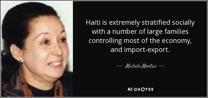 Haiti is extremely stratified socially with a number of large families controlling most of the economy, and import-export. - Michele Montas
