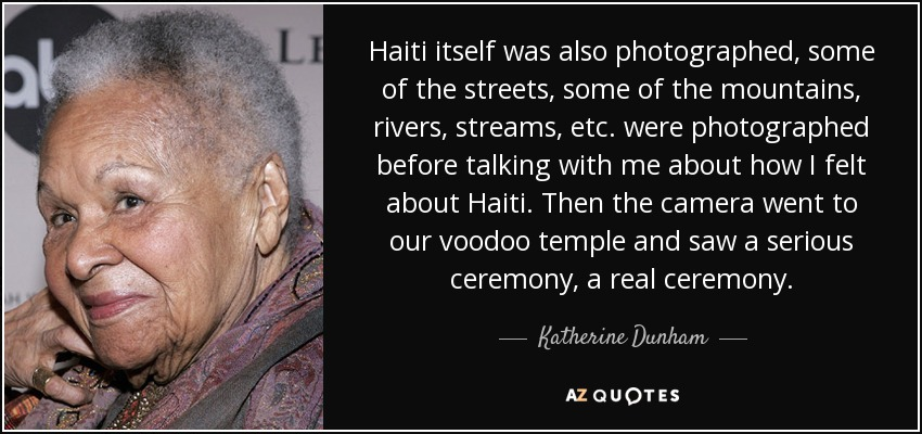 Haiti itself was also photographed, some of the streets, some of the mountains, rivers, streams, etc. were photographed before talking with me about how I felt about Haiti. Then the camera went to our voodoo temple and saw a serious ceremony, a real ceremony. - Katherine Dunham