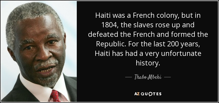 Haiti was a French colony, but in 1804, the slaves rose up and defeated the French and formed the Republic. For the last 200 years, Haiti has had a very unfortunate history. - Thabo Mbeki