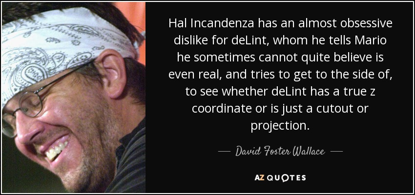Hal Incandenza has an almost obsessive dislike for deLint, whom he tells Mario he sometimes cannot quite believe is even real, and tries to get to the side of, to see whether deLint has a true z coordinate or is just a cutout or projection. - David Foster Wallace