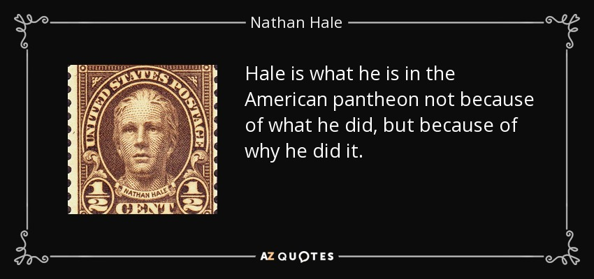 Hale is what he is in the American pantheon not because of what he did, but because of why he did it. - Nathan Hale