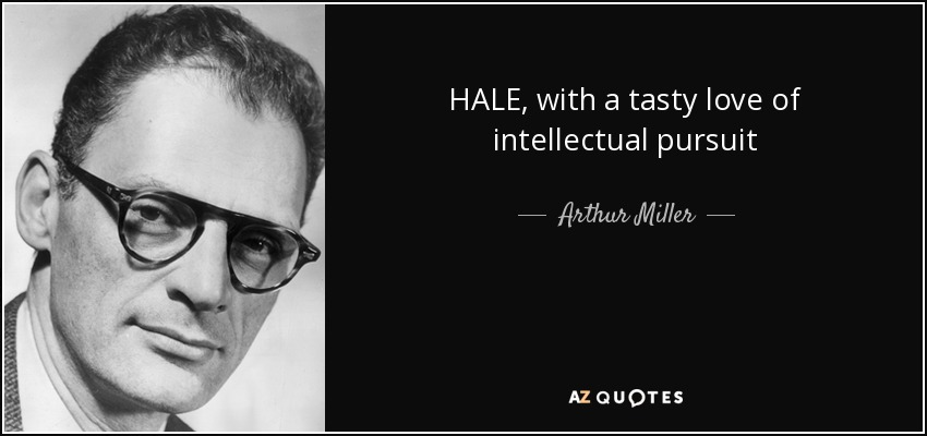 HALE, with a tasty love of intellectual pursuit - Arthur Miller