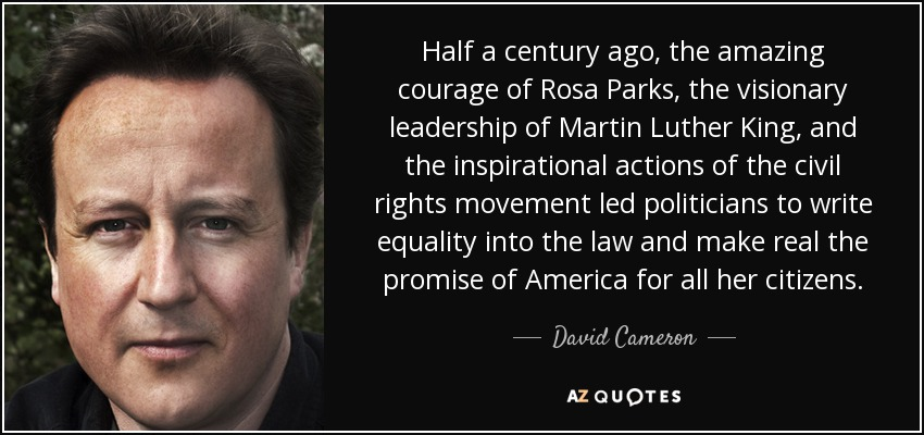Half a century ago, the amazing courage of Rosa Parks, the visionary leadership of Martin Luther King, and the inspirational actions of the civil rights movement led politicians to write equality into the law and make real the promise of America for all her citizens. - David Cameron