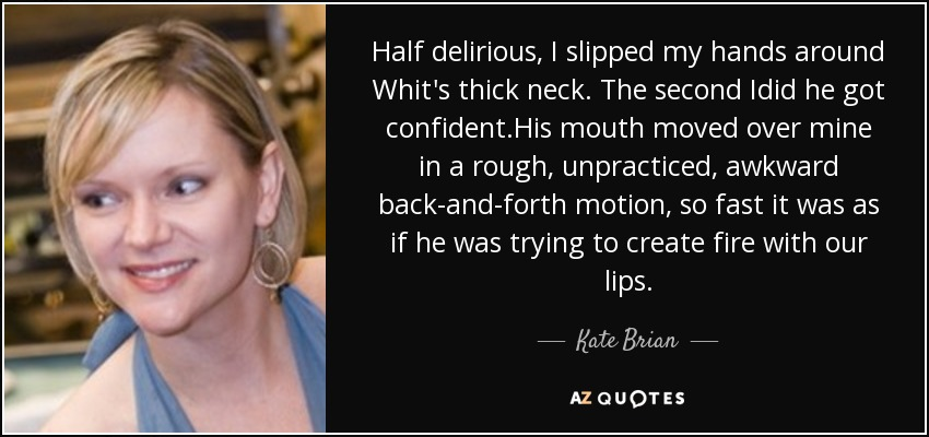 Half delirious, I slipped my hands around Whit's thick neck. The second Idid he got confident.His mouth moved over mine in a rough, unpracticed, awkward back-and-forth motion, so fast it was as if he was trying to create fire with our lips. - Kate Brian