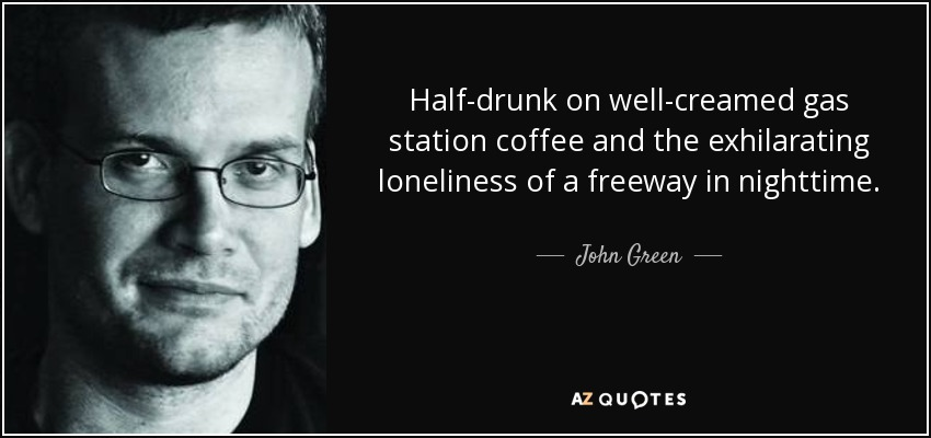 Half-drunk on well-creamed gas station coffee and the exhilarating loneliness of a freeway in nighttime... - John Green