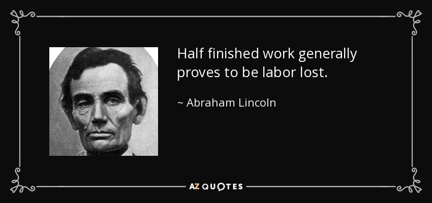 Half finished work generally proves to be labor lost. - Abraham Lincoln
