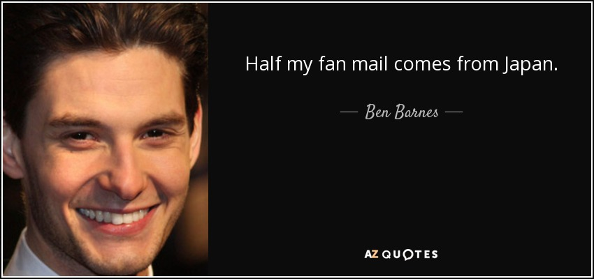 Half my fan mail comes from Japan. - Ben Barnes