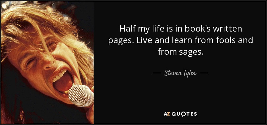 Half my life is in book's written pages. Live and learn from fools and from sages. - Steven Tyler