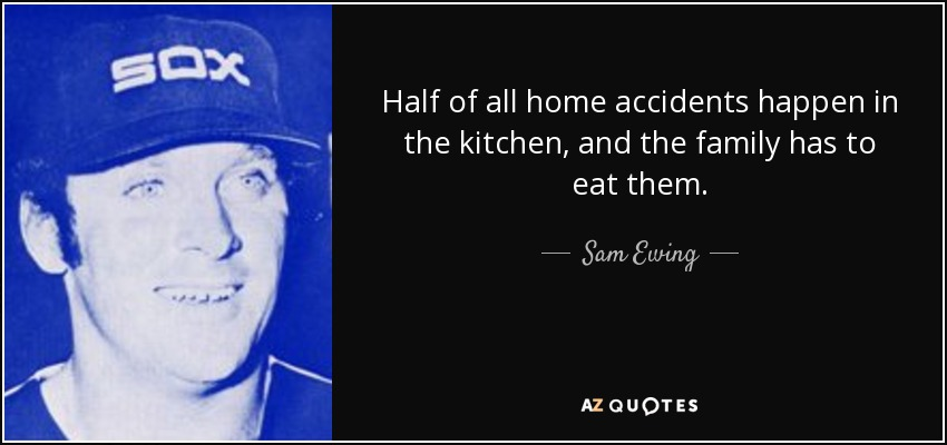 Half of all home accidents happen in the kitchen, and the family has to eat them. - Sam Ewing