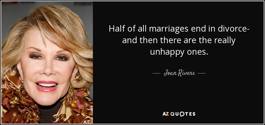 Half of all marriages end in divorce- and then there are the really unhappy ones. - Joan Rivers