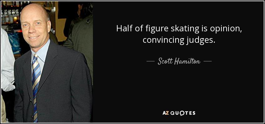 Half of figure skating is opinion, convincing judges. - Scott Hamilton