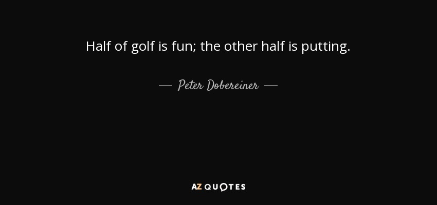 Peter Dobereiner quote: Half of golf is fun; the other half ...