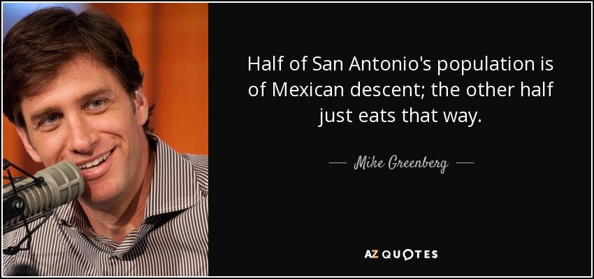 Half of San Antonio's population is of Mexican descent; the other half just eats that way. - Mike Greenberg