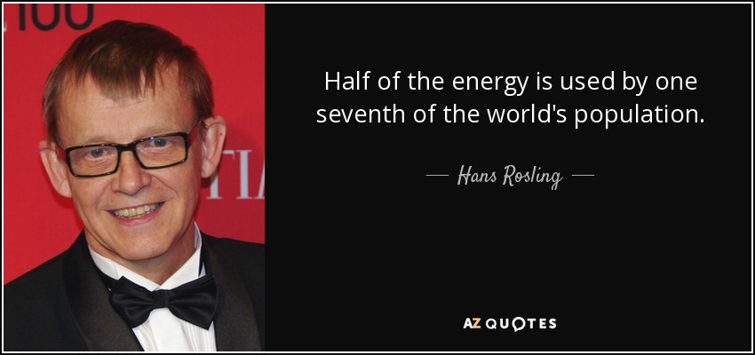 Half of the energy is used by one seventh of the world's population. - Hans Rosling
