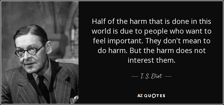 Half of the harm that is done in this world is due to people who want to feel important. They don't mean to do harm. But the harm does not interest them. - T. S. Eliot
