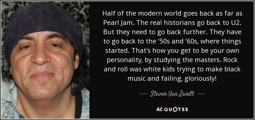 Half of the modern world goes back as far as Pearl Jam. The real historians go back to U2. But they need to go back further. They have to go back to the '50s and '60s, where things started. That's how you get to be your own personality, by studying the masters. Rock and roll was white kids trying to make black music and failing, gloriously! - Steven Van Zandt