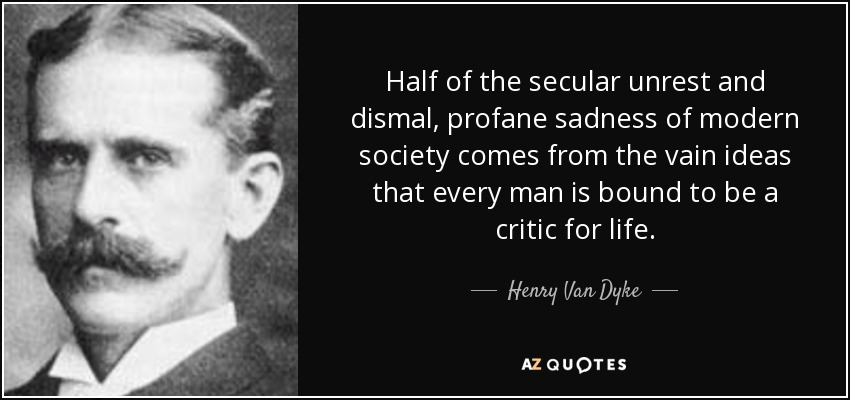 Half of the secular unrest and dismal, profane sadness of modern society comes from the vain ideas that every man is bound to be a critic for life. - Henry Van Dyke