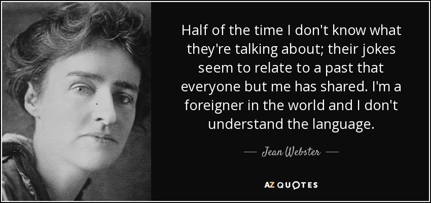 Half of the time I don't know what they're talking about; their jokes seem to relate to a past that everyone but me has shared. I'm a foreigner in the world and I don't understand the language. - Jean Webster
