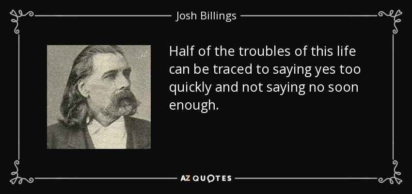 Half of the troubles of this life can be traced to saying yes too quickly and not saying no soon enough. - Josh Billings