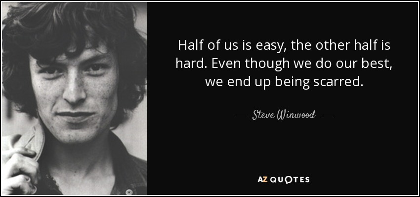 Half of us is easy, the other half is hard. Even though we do our best, we end up being scarred. - Steve Winwood
