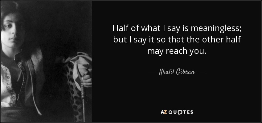 Half of what I say is meaningless; but I say it so that the other half may reach you. - Khalil Gibran