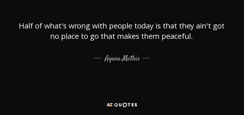 Ayana Mathis quote: Half of what's wrong with people today is that
