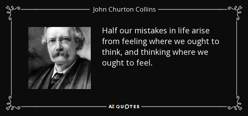 Half our mistakes in life arise from feeling where we ought to think, and thinking where we ought to feel. - John Churton Collins