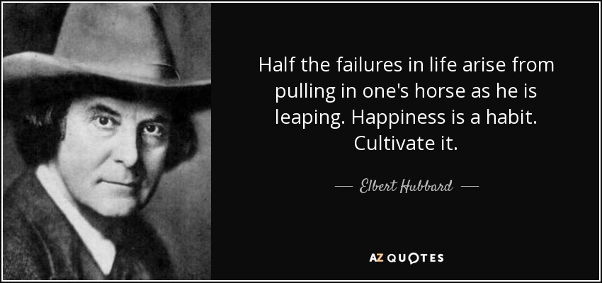 Half the failures in life arise from pulling in one's horse as he is leaping. Happiness is a habit. Cultivate it. - Elbert Hubbard