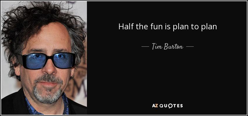 Half the fun is plan to plan - Tim Burton