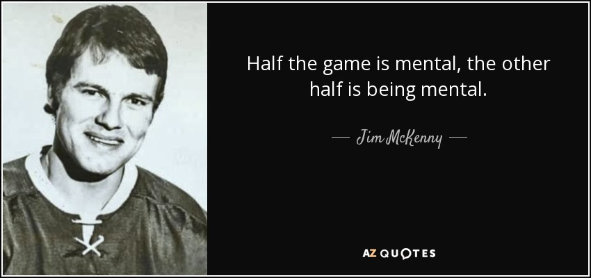 Half the game is mental, the other half is being mental. - Jim McKenny