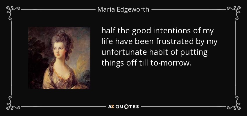half the good intentions of my life have been frustrated by my unfortunate habit of putting things off till to-morrow. - Maria Edgeworth