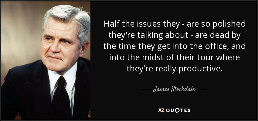 Half the issues they - are so polished they're talking about - are dead by the time they get into the office, and into the midst of their tour where they're really productive. - James Stockdale