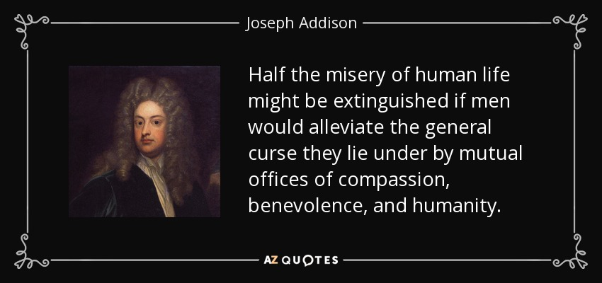 Half the misery of human life might be extinguished if men would alleviate the general curse they lie under by mutual offices of compassion, benevolence, and humanity. - Joseph Addison