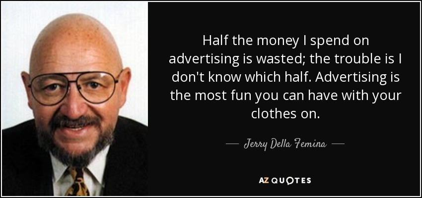 Half the money I spend on advertising is wasted; the trouble is I don't know which half. Advertising is the most fun you can have with your clothes on. - Jerry Della Femina