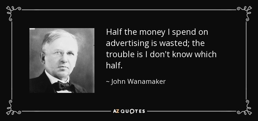 Half the money I spend on advertising is wasted; the trouble is I don't know which half. - John Wanamaker