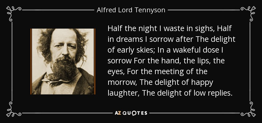 Half the night I waste in sighs, Half in dreams I sorrow after The delight of early skies; In a wakeful dose I sorrow For the hand, the lips, the eyes, For the meeting of the morrow, The delight of happy laughter, The delight of low replies. - Alfred Lord Tennyson