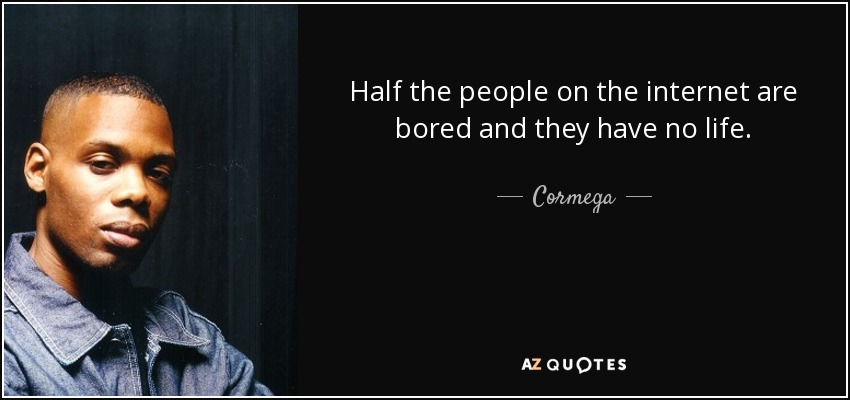 Half the people on the internet are bored and they have no life. - Cormega