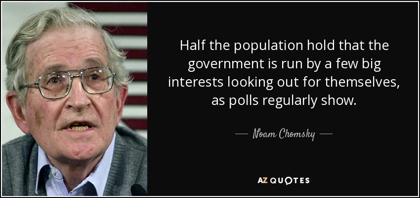 Half the population hold that the government is run by a few big interests looking out for themselves, as polls regularly show. - Noam Chomsky