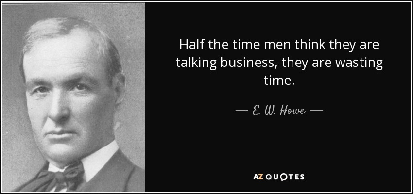 Half the time men think they are talking business, they are wasting time. - E. W. Howe